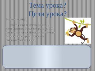 Тема урока? Цели урока? Решите задачу: Мартышка висит на хвосте и жует банан