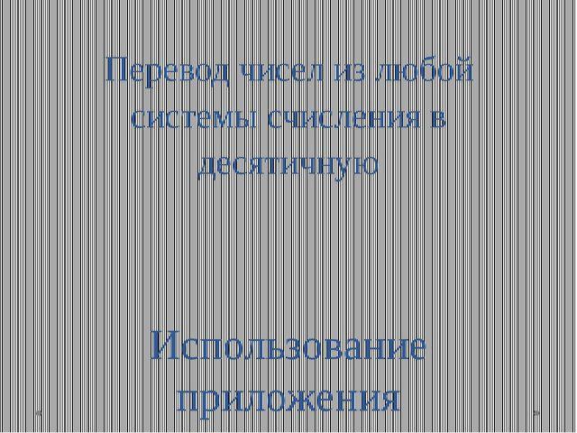 Перевод чисел из любой системы счисления в десятичную Использование приложени...