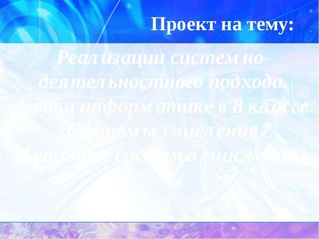 Проект на тему: Реализации системно-деятельностного подхода. Урока информатик...