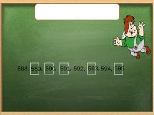 Запишите вместо «окошек» пропущенные числа. 588, , , , 592, , 594, . 589 590