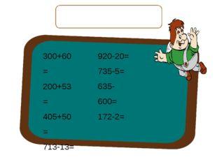 Вычислите выражения, запишите только ответы. 300+60= 200+53= 405+50= 713-13=