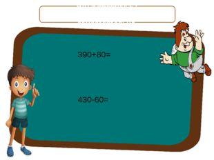 Что изменилось? Объясните примеры самостоятельно. 390+80= 430-60=