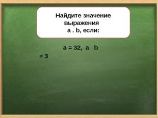 Найдите значение выражения a . b, если: a = 32, а b = 3 Найдите значение выра