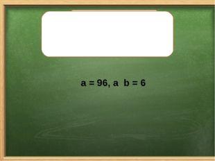 Найдите значение выражения a . b, если: a = 96, а b = 6 Найдите значение выра