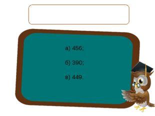 Уменьшаемое — 450 сотен, вычитаемое — 6 десятков. Чему равна разность? а) 456