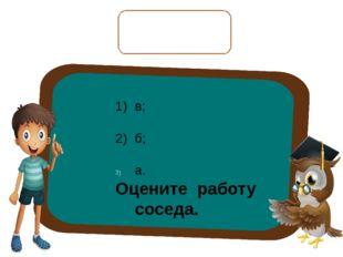 Проверьте соседа по парте: 1) в; 2) б; а. Оцените работу соседа.