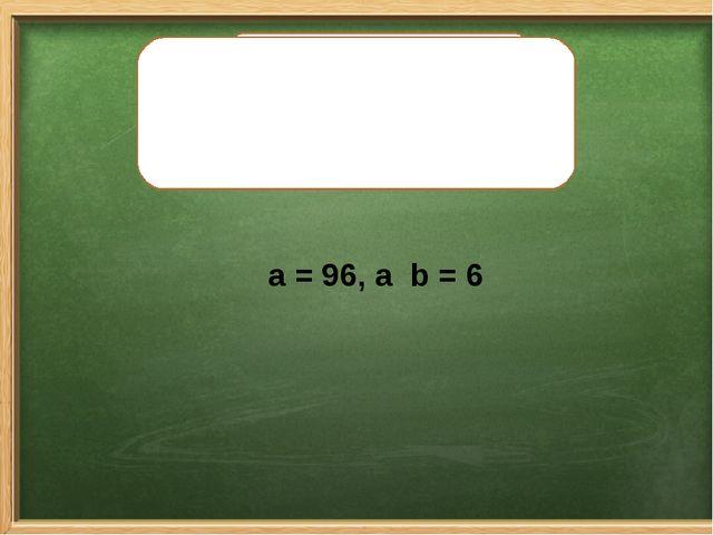 Найдите значение выражения a . b, если: a = 96, а b = 6 Найдите значение выра...