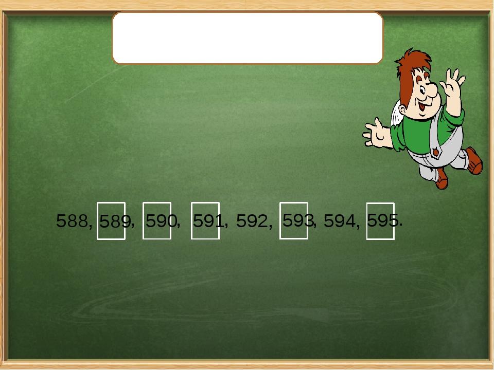 Запишите вместо «окошек» пропущенные числа. 588, , , , 592, , 594, . 589 590...