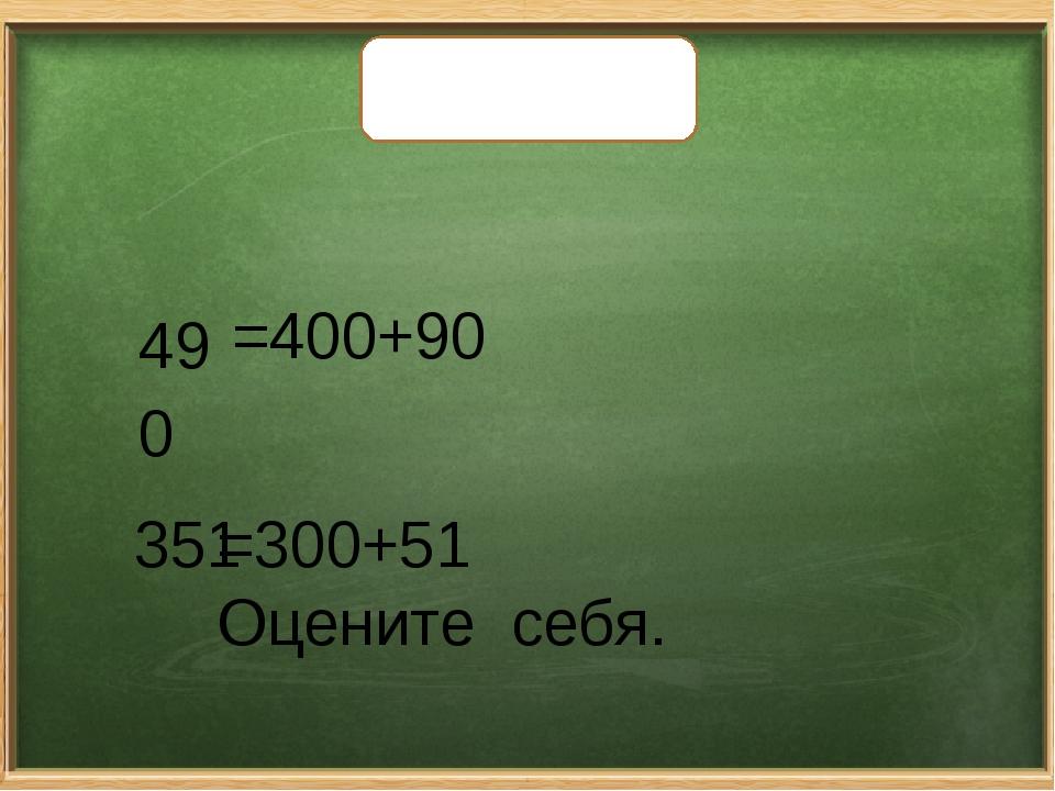 Проверьте себя. 490 351 =400+90 =300+51 Оцените себя.
