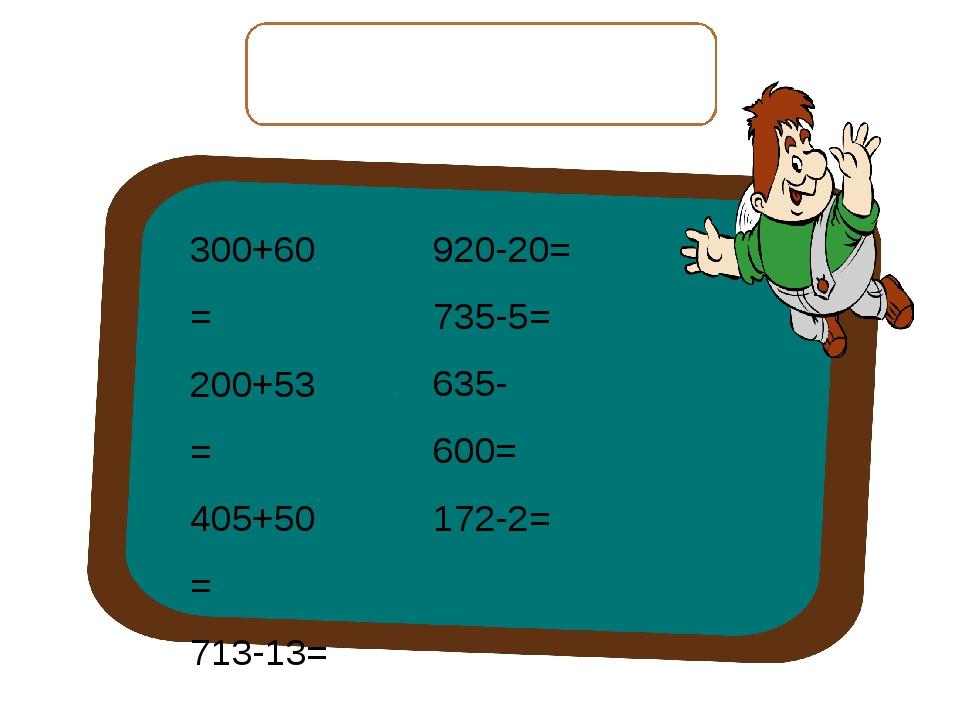 Вычислите выражения, запишите только ответы. 300+60= 200+53= 405+50= 713-13=...