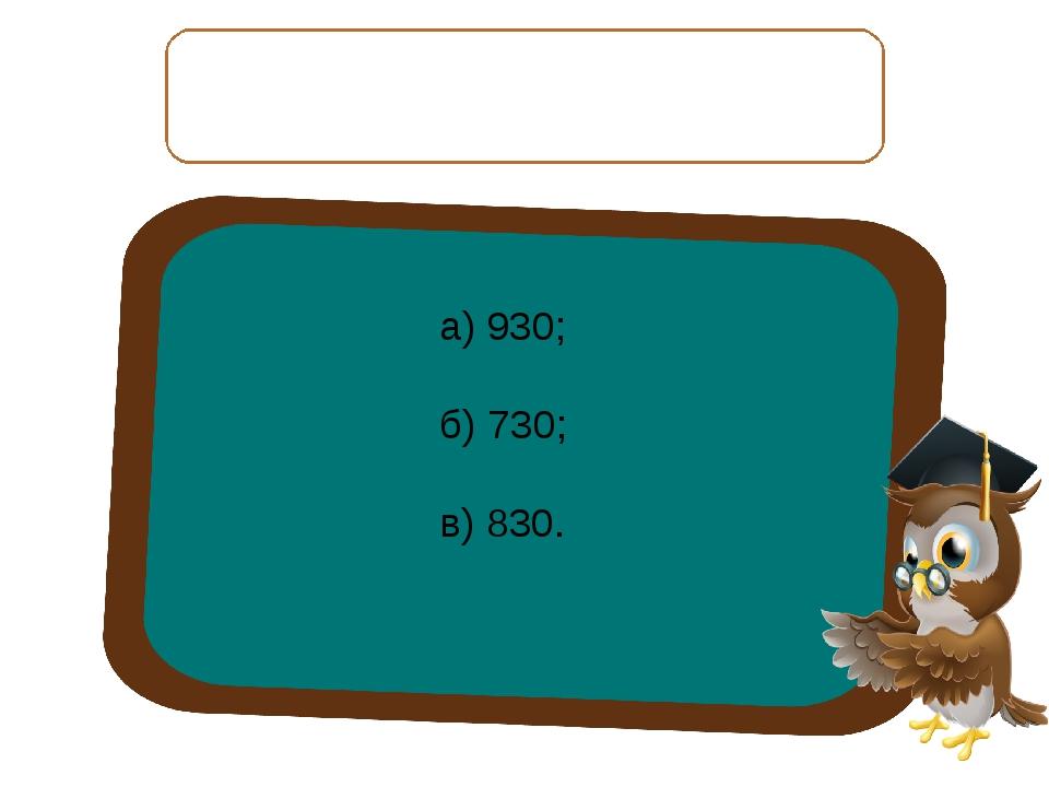 Найдите верный ответ и запишите. Если 780 увеличить на 50, то получится: а) 9...