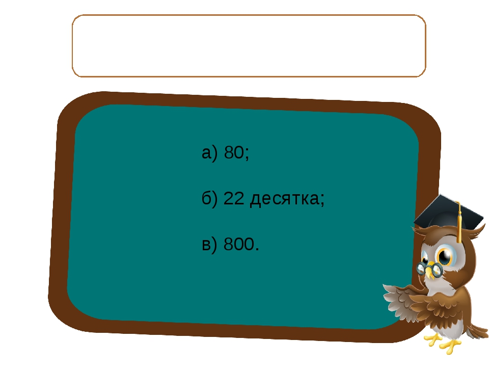 15 десятков отнять 7 десятков, получится: а) 80; б) 22 десятка; в) 800.