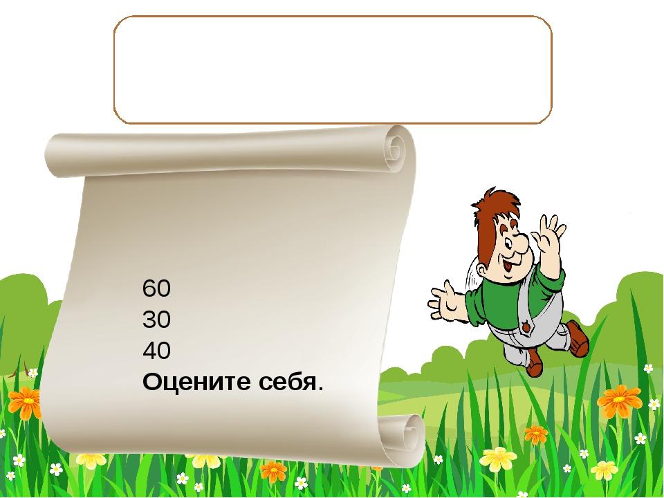 Дополни до 700 число 640; до 900 число 870; до 500 число 460. 60 30 40 Оценит...