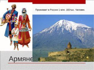 Армяне Проживает в России 1 млн. 182тыс. Человек.