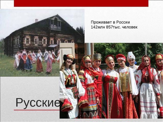 Русские Проживает в России 142млн 857тыс. человек