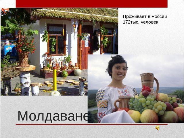 Молдаване Проживает в России 172тыс. человек