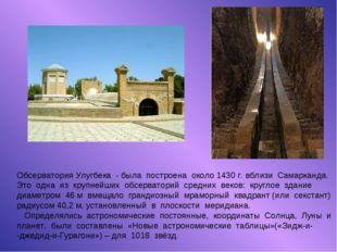Обсерватория Улугбека - была построена около 1430 г. вблизи Самарканда. Это о