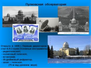Пулковская обсерватория Открыта в 1839 г. Первым директором стал В.Я.Струве.О