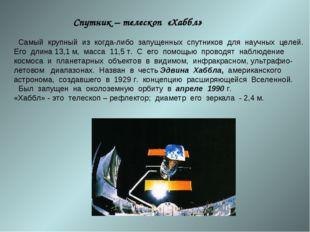Спутник – телескоп «Хаббл» Самый крупный из когда-либо запущенных спутников