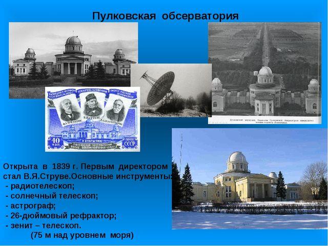 Пулковская обсерватория Открыта в 1839 г. Первым директором стал В.Я.Струве.О...