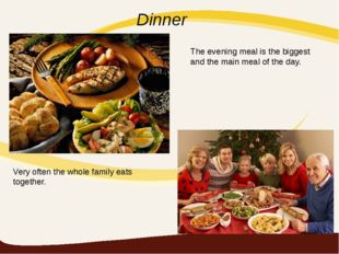 Dinner Very often the whole family eats together. The evening meal is the big