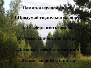 Памятка идущему в лес 1.Продумай тщательно маршрут 2.Не забудь взять компас