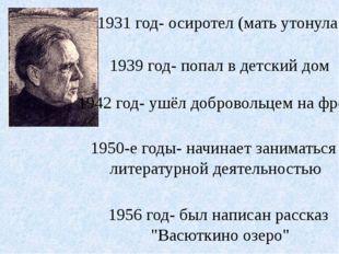 1931 год- осиротел (мать утонула) 1939 год- попал в детский дом 1942 год- уш