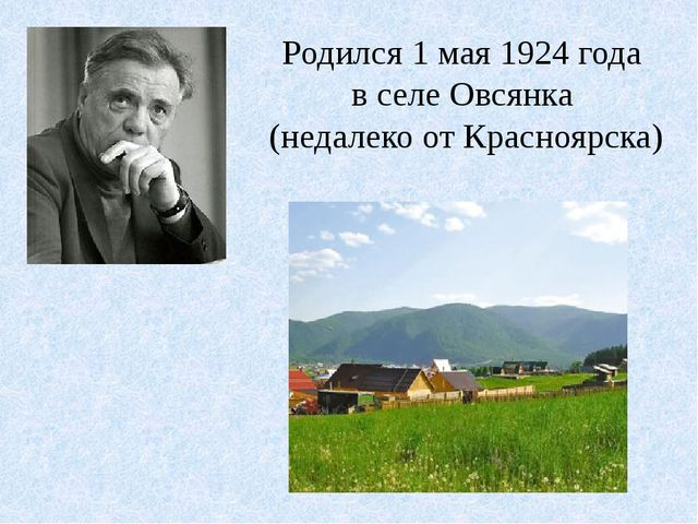 Родился 1 мая 1924 года в селе Овсянка (недалеко от Красноярска)