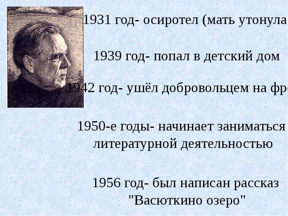 1931 год- осиротел (мать утонула) 1939 год- попал в детский дом 1942 год- уш...