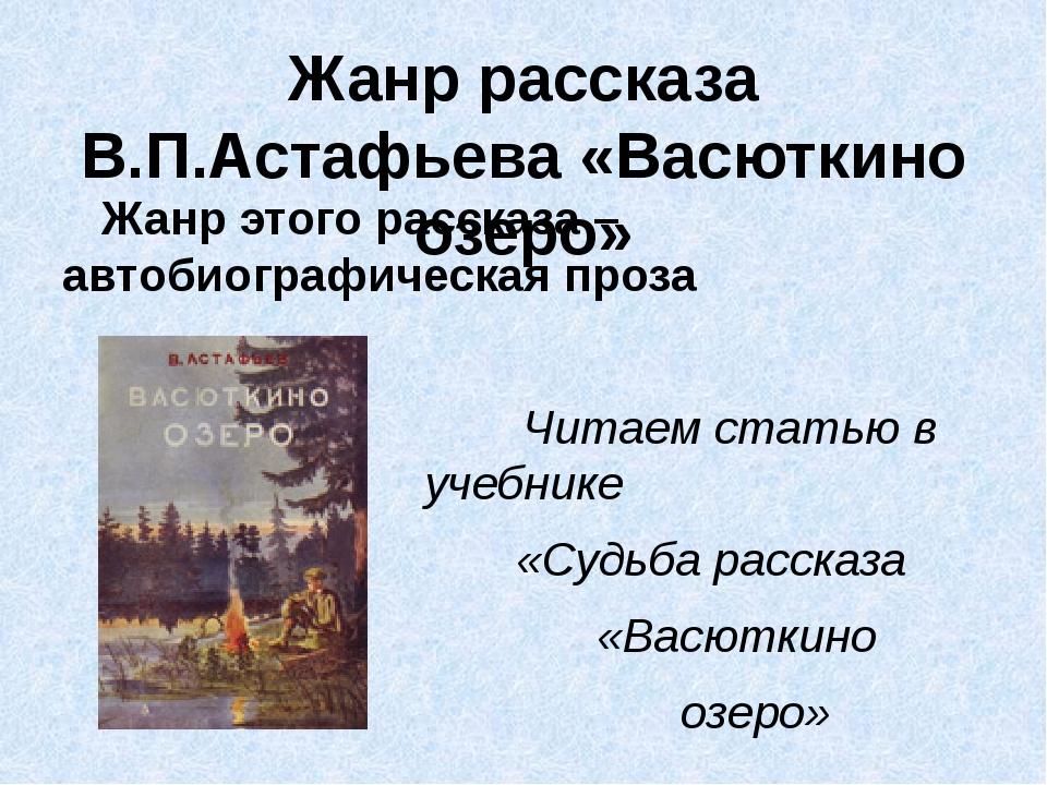 Жанр рассказа В.П.Астафьева «Васюткино озеро» Жанр этого рассказа – автобиогр...