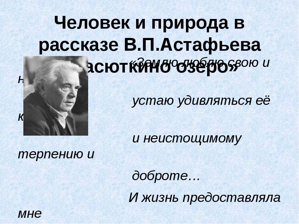 Человек и природа в рассказе В.П.Астафьева «Васюткино озеро» «Землю люблю сво...