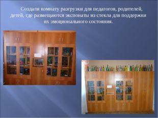 Создали комнату разгрузки для педагогов, родителей, детей, где размещаются э