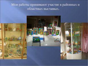 Мои работы принимают участие в районных и областных выставках.