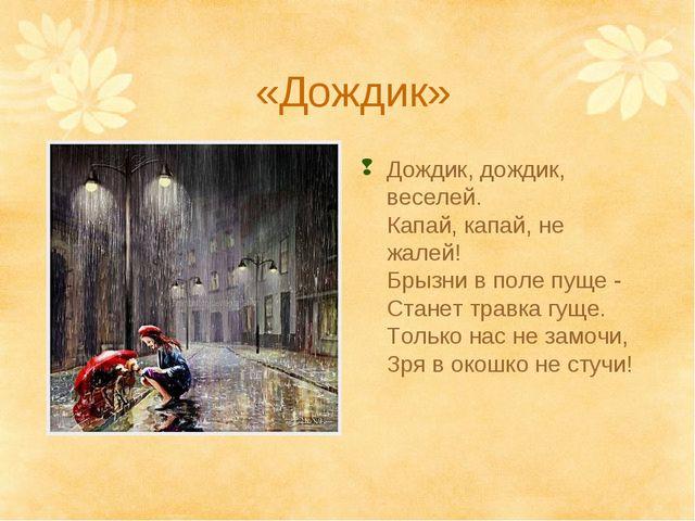 «Дождик» Дождик, дождик, веселей. Капай, капай, не жалей! Брызни в поле пуще...