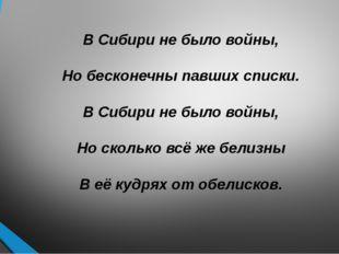 В Сибири не было войны, Но бесконечны павших списки. В Сибири не было войны,