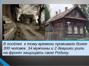 В посёлке к тому времени проживало более 300 человек. 34мужчины и 2 девушки