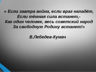 « Если завтра война, если враг нападёт, Если тёмная сила встанет,- Как один ч