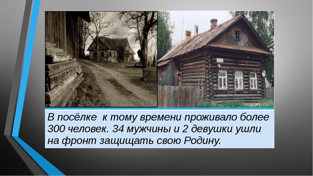 В посёлке к тому времени проживало более 300 человек. 34мужчины и 2 девушки...