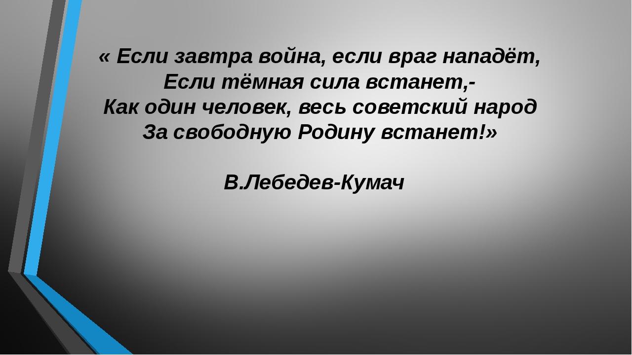 « Если завтра война, если враг нападёт, Если тёмная сила встанет,- Как один ч...