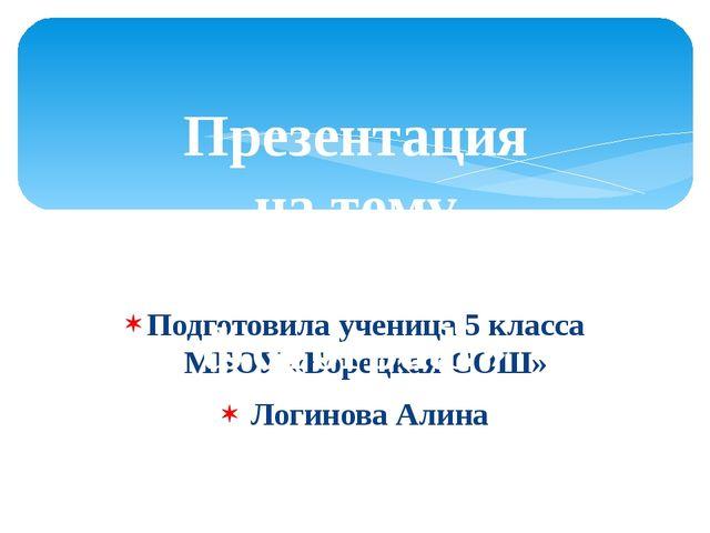 Подготовила ученица 5 класса МБОУ «Борецкая СОШ» Логинова Алина Презентация н...