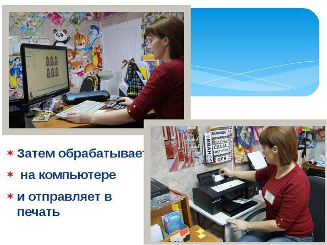 Затем обрабатывает на компьютере и отправляет в печать