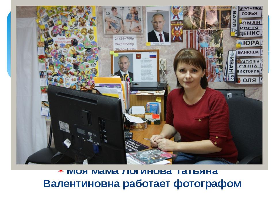 Моя мама Логинова Татьяна Валентиновна работает фотографом