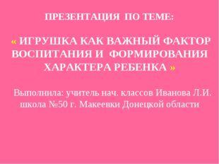 ПРЕЗЕНТАЦИЯ ПО ТЕМЕ: : « ИГРУШКА КАК ВАЖНЫЙ ФАКТОР ВОСПИТАНИЯ И ФОРМИРОВАНИЯ