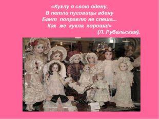 «Куклу я свою одену, В петли пуговицы вдену Бант поправлю не спеша... Как же