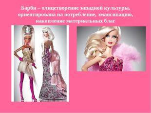 Барби – олицетворение западной культуры, ориентирована на потребление, эманси