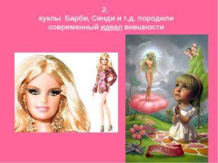 2. куклы Барби, Синди и т.д. породили современный идеал внешности