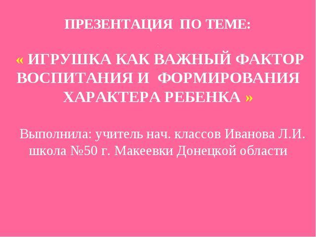 ПРЕЗЕНТАЦИЯ ПО ТЕМЕ: : « ИГРУШКА КАК ВАЖНЫЙ ФАКТОР ВОСПИТАНИЯ И ФОРМИРОВАНИЯ...