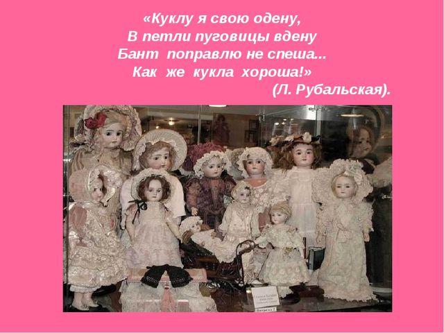 «Куклу я свою одену, В петли пуговицы вдену Бант поправлю не спеша... Как же...