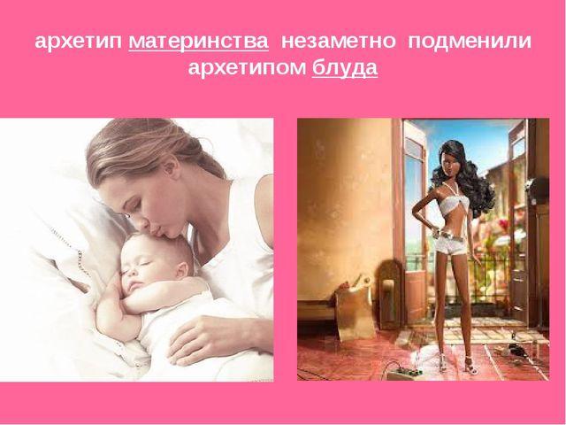 архетип материнства незаметно подменили архетипом блуда