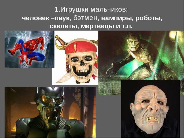 1.Игрушки мальчиков: человек –паук, бэтмeн, вампиры, роботы, скелеты, мертвец...